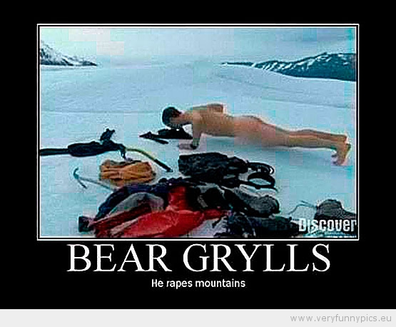 Funny Picture - Bear Grylls he rapes mountains