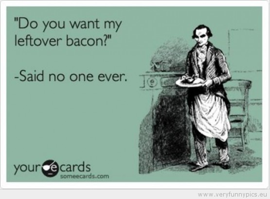 Funny Picture - Do you want my leftover bacon said no one ever