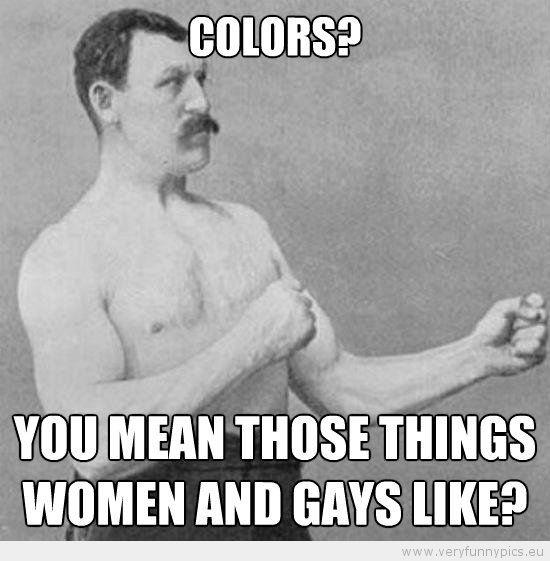 Funny Picture - Manly man colors you mean those things woman and gays like