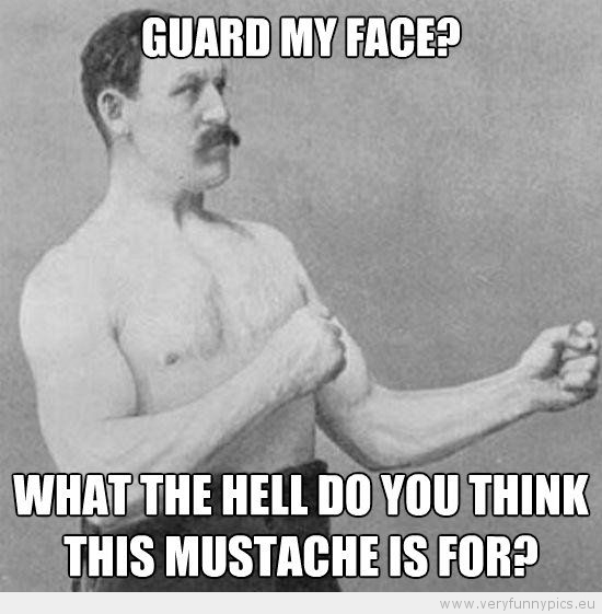 Funny Picture - Manly man guard my face what the hell do you think this mustache is for