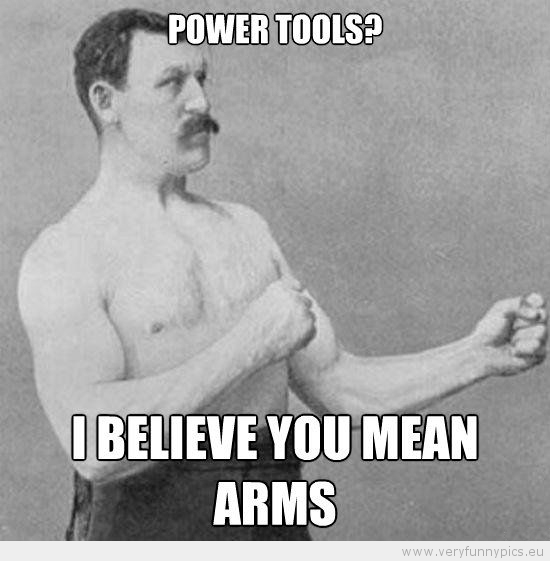 Funny Picture - Manly man Power tools i believe you mean arms