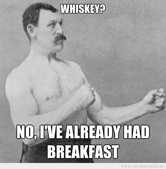 Funny Picture - Manly man Whiskey no i've already had breakfast