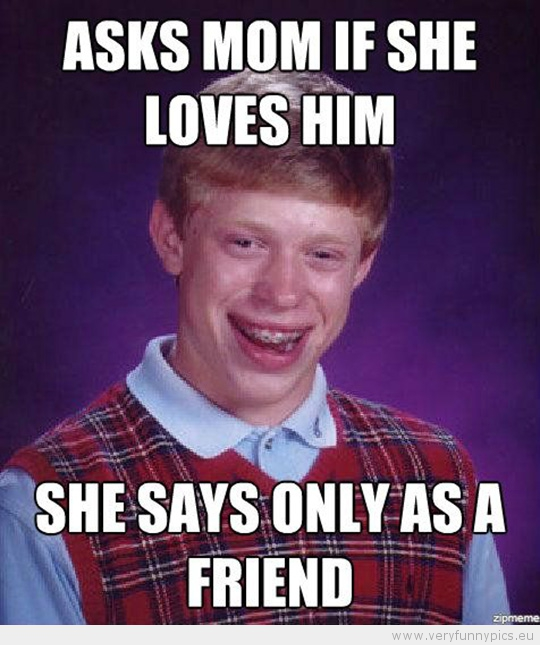 Funny Picture - Bad luck brian asks mom if she loves him she says only as a friend