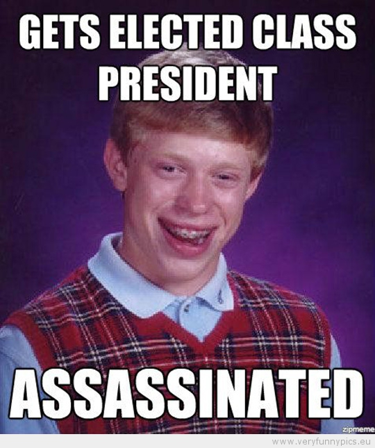 Funny Picture - Bad luck brian gets electod class president assassinated