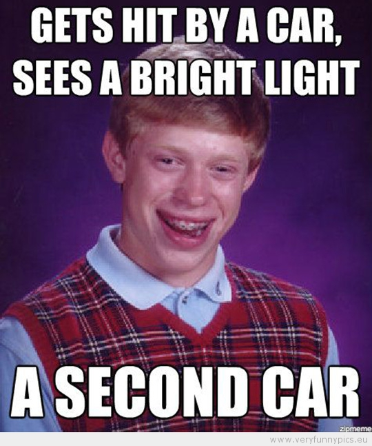 Funny Picture - Bad luck brian gets hit by a car sees a bright light a second car