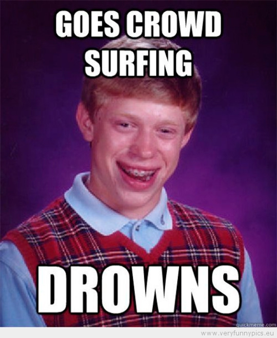 Funny Picture - Bad luck brian goes crowd surfing drowns