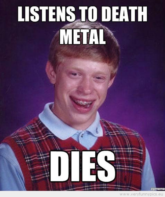 Funny Picture - Bad luck brian listen to death metal dies