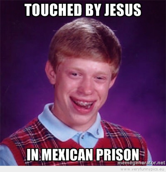 Funny Picture - Bad luck brian touched by jesus in mexican prison