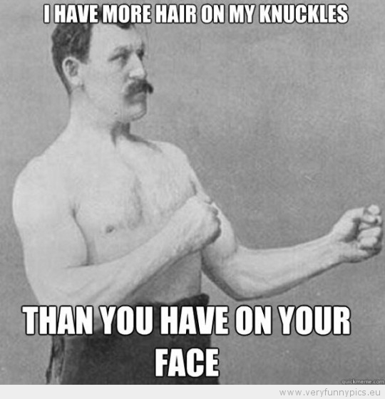Funny Picture - Overly manly man i have more hair on my knuckles than you have on your face