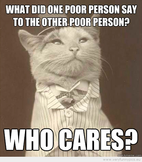 Funny Picture - Aristocat-What did one poor person say to the other poor person who cares