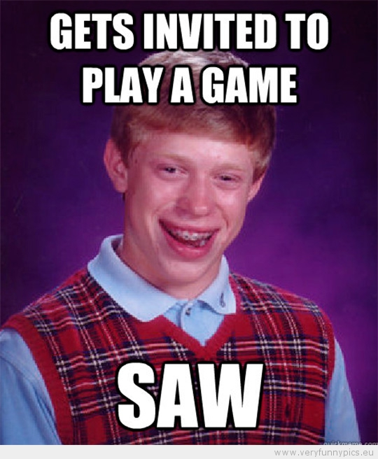 Funny Picture - Bad luck brian gets invited to play a game - saw