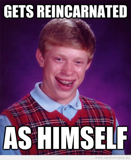 Funny Picture - Bad luck brian gets reincarnated - as himself