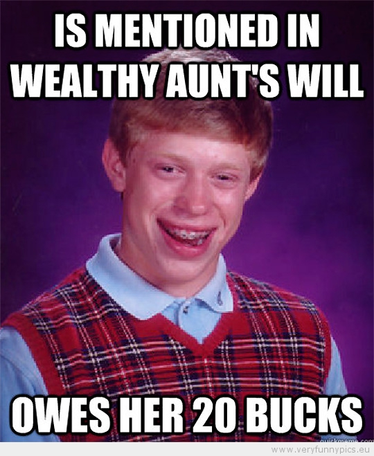 Funny Picture - Bad luck brian is mentioned in wealthy aunts will - owes her 20 bucks