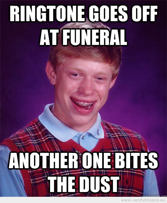 Funny Picture - Bad luck brian ringtone goes of at funeral another one bites the dust