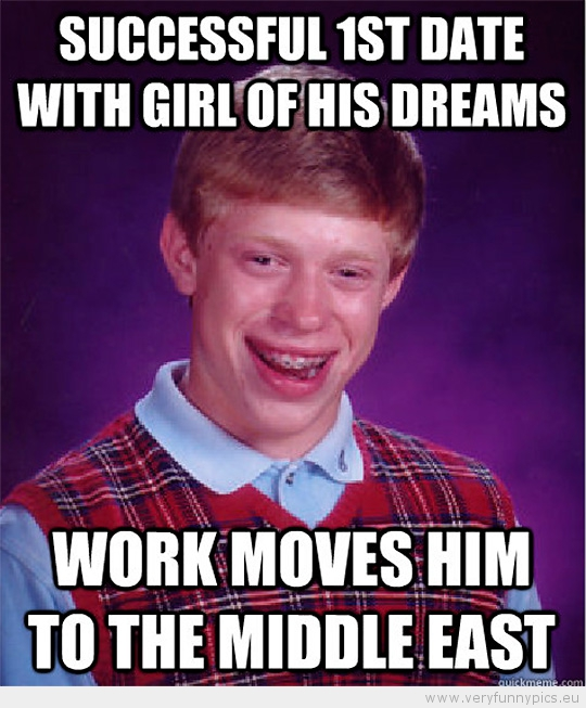 Funny Picture - Bad luck brian Successfull 1st dat with girl of his dreams work moves him to the middle east