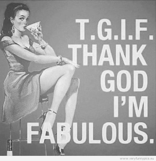 Funny picture - T.G.I.F Thank god i'm fabulous