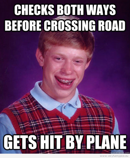 Funny Picture - Bad luck Brian - Checks both ways befor crossing road - Gets hit by plane