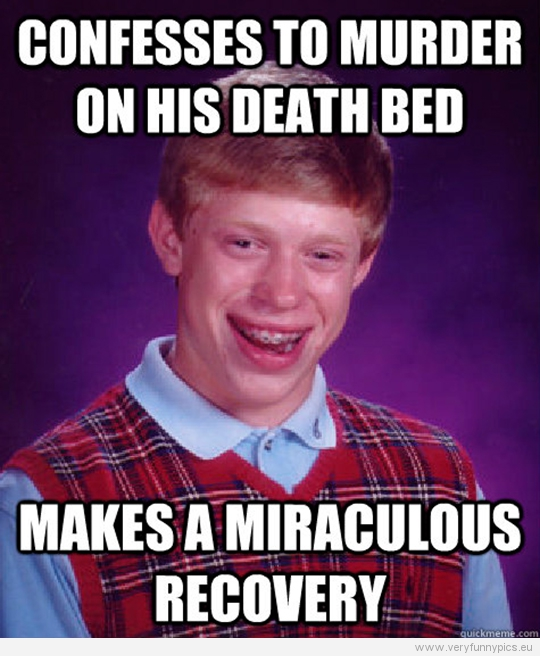 Funny Picture - Bad luck Brian - Confesses to murder on his death bed - Makes a miraculous recovery