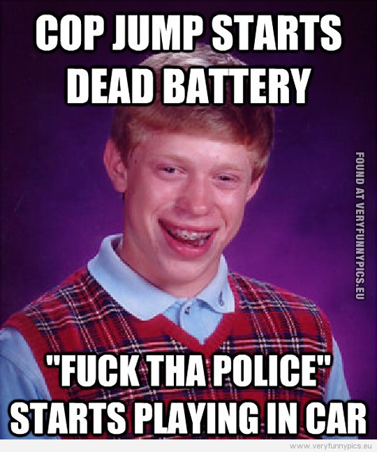 Funny Picture - Bad luck Brian - Cop jump starts dead battery - Fuck tha police starts playing in car
