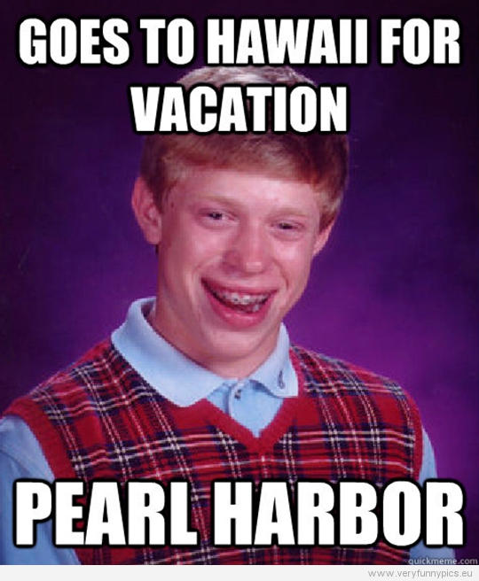 Funny Picture - Bad luck Brian - Goes to Hawaii for vacation - Pearl Harbor
