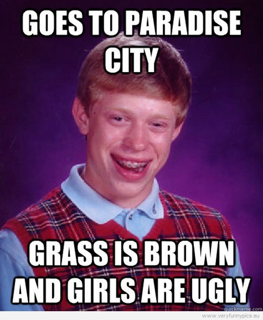 Funny Picture - Bad luck Brian - Goes to paradise city - Grass is brond and girls are ugly