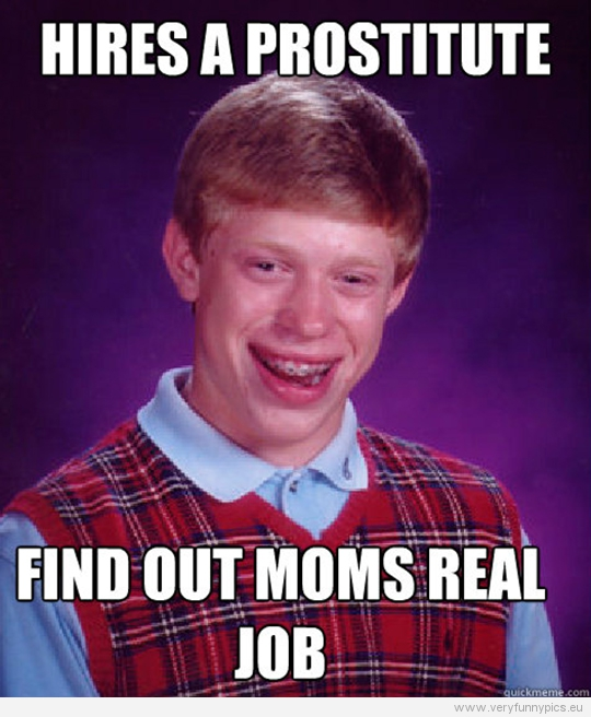 Funny Picture - Bad luck Brian - Hires a prostitute - Find out moms real job