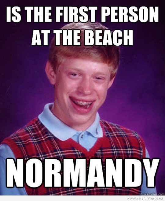 Funny Picture - Bad luck Brian - Is the first person at the beach - Normandy