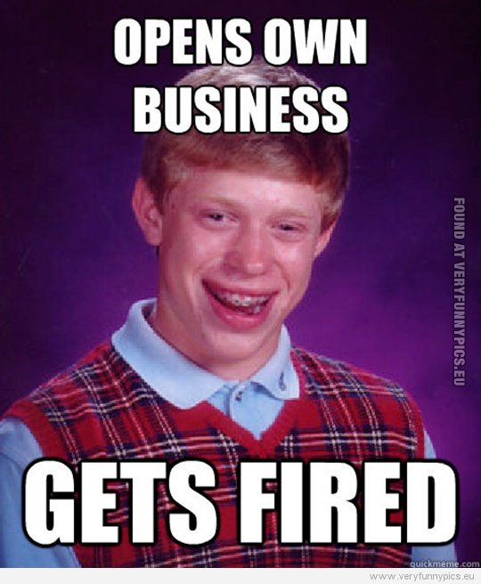 Funny Picture - Bad luck Brian - Open own business - Gets fired