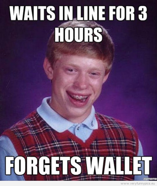 Funny Picture - Bad luck Brian waits in line for 3 hours - Forgets wallet
