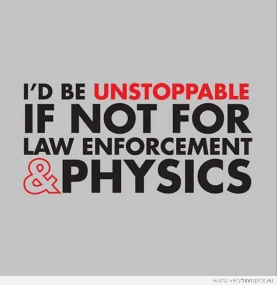 Funny Picture - I'd be unstoppable if not for law enforcements and physics
