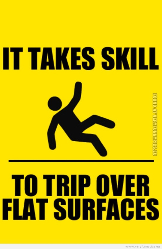 Funny Picture - It takes skill to trip over flat surfaces