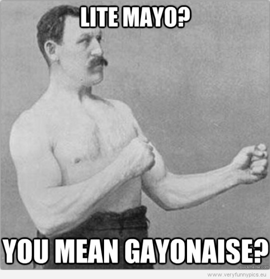 Funny Picture – Overly manly man - Light mayo? You mean gaonaise?