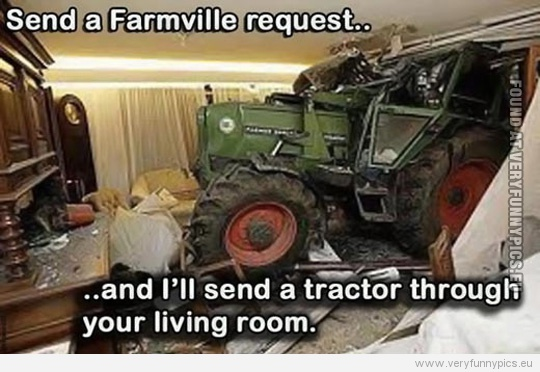 Funny Picture - Send a farmville request and i'll send a tractor through your living room
