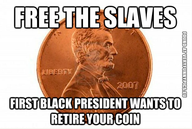 Funny Picture - Free the slaves - First black president wants to retire your coin