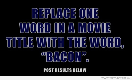 Funny Picture - Replace one word in a movie title with the word bacon