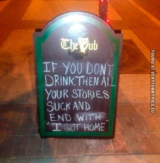 "Funny Picture - If you don't drink, then all your stories suck and end with ""I got home"""