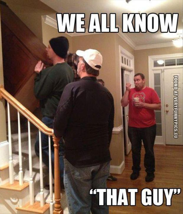 """Funny Picture - We all know """"That Guy"""""""