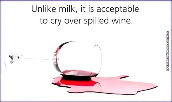 It's okay to cry over spilled wine
